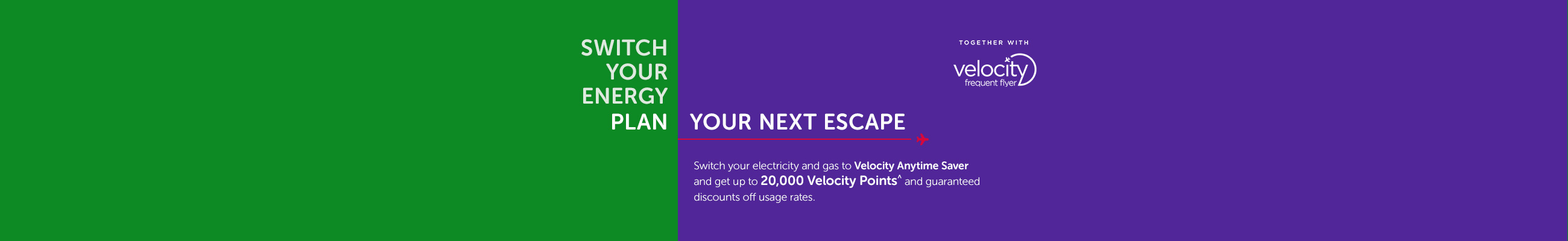 Switch your electricity and gas to Velocity Anytime Saver and get 20000 Velocity Points^ and guaranteed discounts off usage rates.