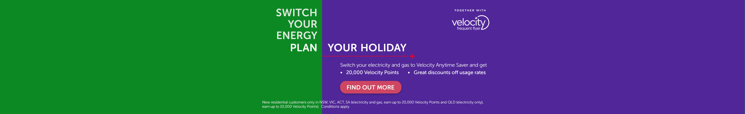Switch your electricity and gas to Velocity Anytime Saver and get 20000 Velocity Points and Great discounts off usage rates. Find out more.