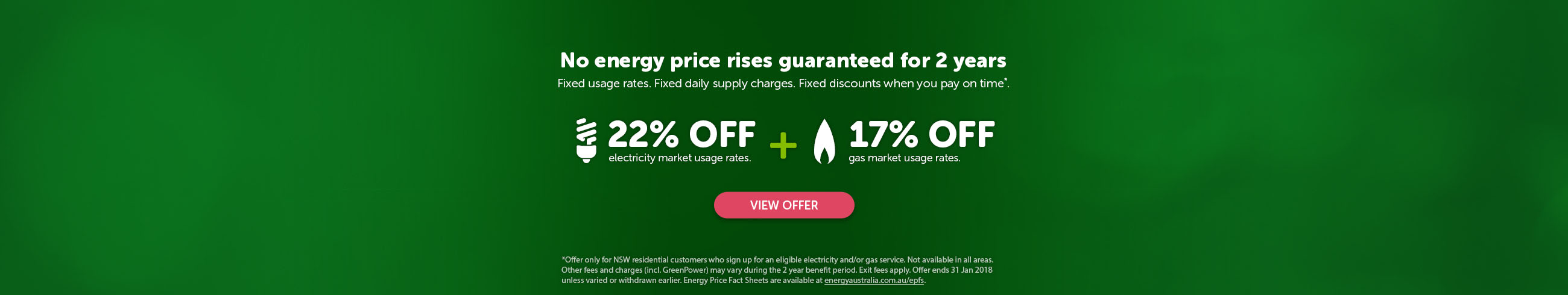 No energy price rises guaranteed for 2 years. Fixed usage rates. Fixed daily supply charges. Fixed discounts when you pay on time*. 20% off electricity market usage rates plus 17% off gas market usage rates.