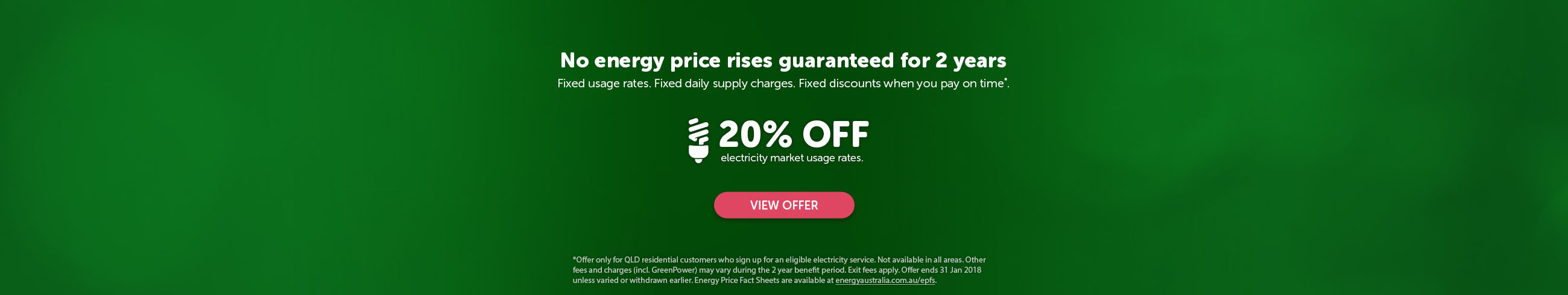 No energy price rises guaranteed for 2 years. Fixed usage rates. Fixed daily supply charges. Fixed discounts when you pay on time*. 20% off electricity market usage rates.