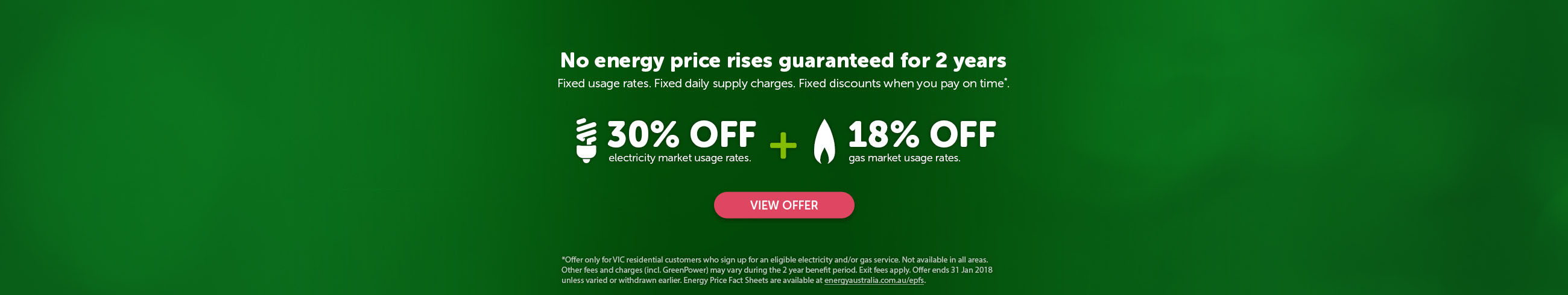 No energy price rises guaranteed for 2 years. Fixed usage rates. Fixed daily supply charges. Fixed discounts when you pay on time*. 30% off electricity market usage rates plus 18% off gas market usage rates.