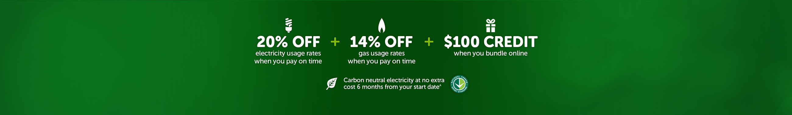 20% off electricity usage rates when you pay on time plus 14% off gas usage rates when you pay on time plus $100 credit when you bundle online and Carbon neutral electricity at no extra cost 6 months from your start date^