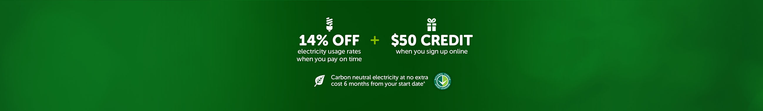 14% off electricity usage rates when you pay on time plus $50 credit when you sign up online and Carbon neutral electricity at no extra cost 6 months from your start date^