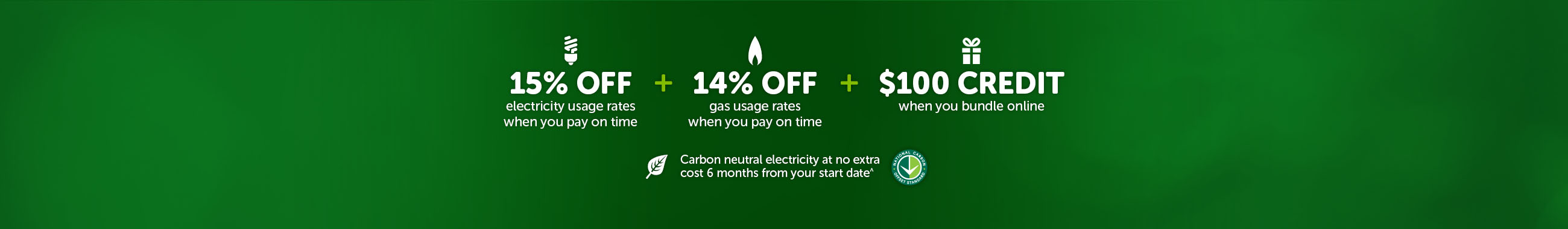 15% off electricity usage rates when you pay on time plus 14% off gas usage rates when you pay on time plus $100 credit when you bundle online and Carbon neutral electricity at no extra cost 6 months from your start date^