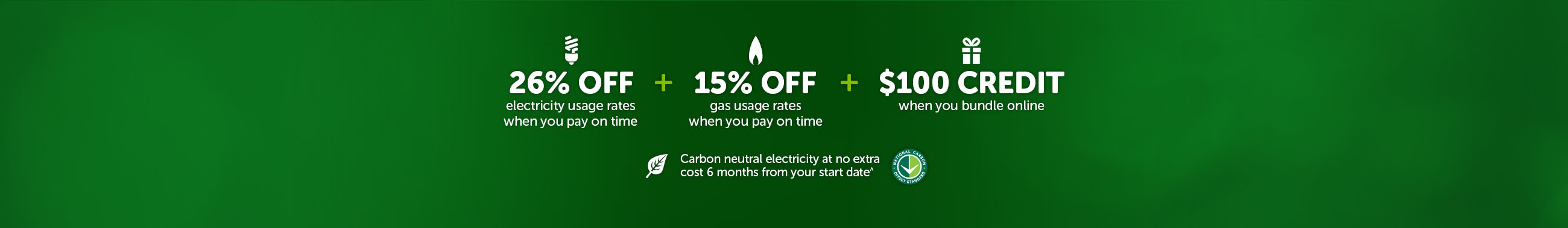 26% off electricity usage rates when you pay on time plus 15% off gas usage rates when you pay on time plus $100 credit when you bundle online and Carbon neutral electricity at no extra cost 6 months from your start date^