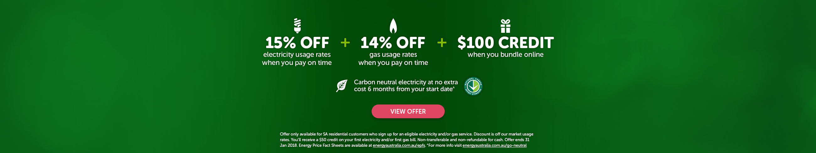 15% off electricity usage rates when you pay on time plus 14% off gas usage rates when you pay on time plus $100 credit when you bundle online. Carbon neutral electricity at no extra cost 6 months from your start date^